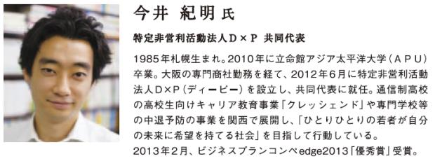 1985年札幌生まれ。2010年に立命館アジア太平洋大学(APU)卒業。大阪の専門商社勤務を経て、2012年6月に特定非営利活動法人D×P(ディーピー)を設立し、共同代表に就任。通信制高校の高校生向けのキャリア教育事業を関西で展開し、「ひとりひとりの若者が自分の未来に希望を持てる社会」を目指して行動している。 2013年2月、ビジネスプランコンペedge2013「優秀賞」受賞。